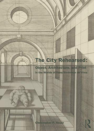 9780415542326: The City Rehearsed: Object, Architecture, and Print in the Worlds of Hans Vredeman de Vries