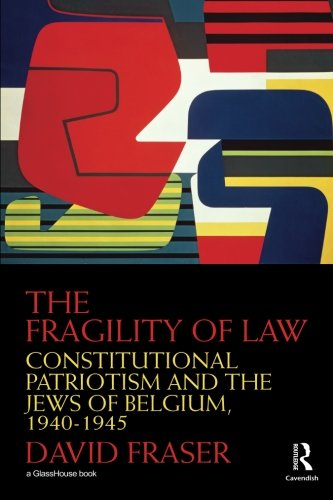 The Fragility of Law: Constitutional Patriotism and the Jews of Belgium, 1940-1945 (0415542359) by Fraser, David