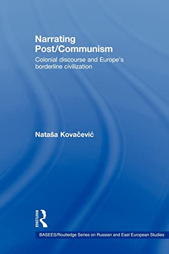 9780415546423: Narrating Post/Communism: Colonial Discourse and Europe's Borderline Civilization (Basees/Routledge Series on Russian and East European Studies)