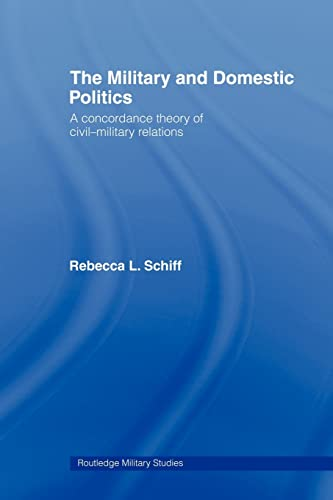 9780415549196: The Military and Domestic Politics: A Concordance Theory of Civil-Military Relations (Cass Military Studies)