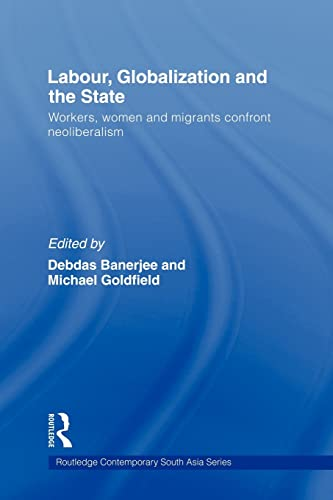 9780415558907: Labour, Globalization and the State: Workers, Women and Migrants Confront Neoliberalism (Routledtge Contemporary South Asia)