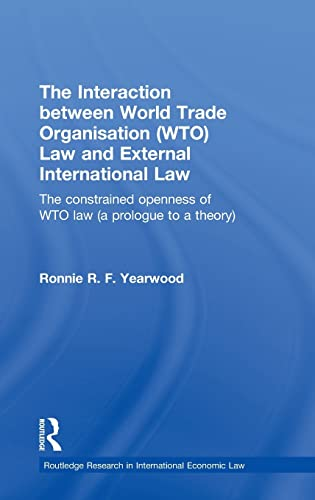 9780415565165: The Interaction between World Trade Organisation (WTO) Law and External International Law: The Constrained Openness of WTO Law (A Prologue to a ... Research in International Economic Law)