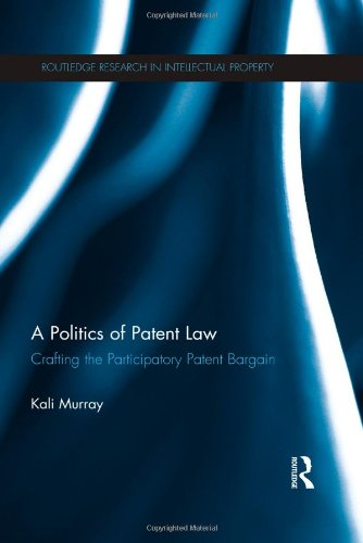 A Politics of Patent Law: Crafting the Participatory Patent Bargain (Routledge Research in ...