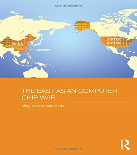 The East Asian Computer Chip War (Routledge Studies on the Chinese Economy): Chu, Ming-chin Monique
