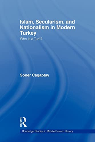Islam, Secularism and Nationalism in Modern Turkey: Who Is a Turk?: Soner Cagaptay