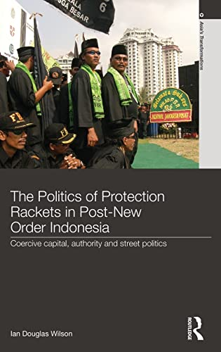 9780415569125: The Politics of Protection Rackets in Post-New Order Indonesia: Coercive Capital, Authority and Street Politics (Asia's Transformations)