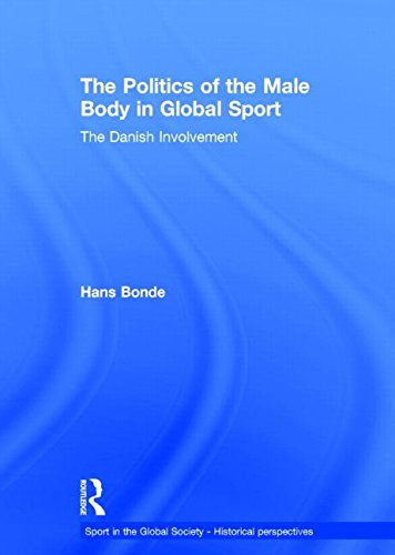 9780415571760: The Politics of the Male Body in Global Sport: The Danish Involvement (Sport in the Global Society - Historical Perspectives)