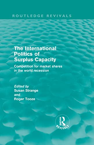 9780415572811: The International Politics of Surplus Capacity (Routledge Revivals): Competition for Market Shares in the World Recession (Volume 10)