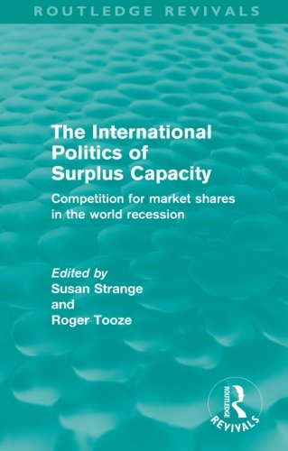 9780415573184: The International Politics of Surplus Capacity (Routledge Revivals): Competition for Market Shares in the World Recession