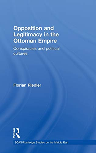 9780415580441: Opposition and Legitimacy in the Ottoman Empire: Conspiracies and Political Cultures (SOAS/Routledge Studies on the Middle East)