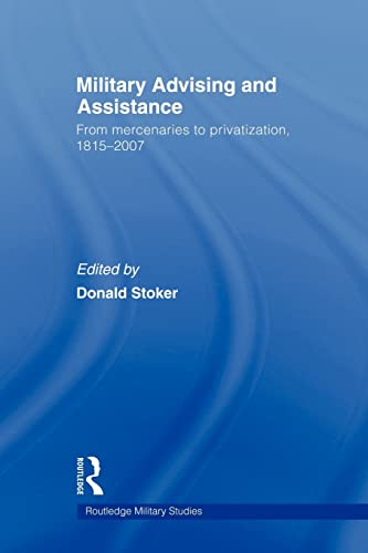9780415582988: Military Advising and Assistance: From Mercenaries to Privatization, 1815–2007 (Cass Military Studies)
