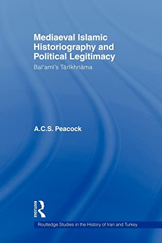 9780415583114: Mediaeval Islamic Historiography and Political Legitimacy: Bal'ami's Tarikhnamah (Routledge Studies in the History of Iran and Turkey)