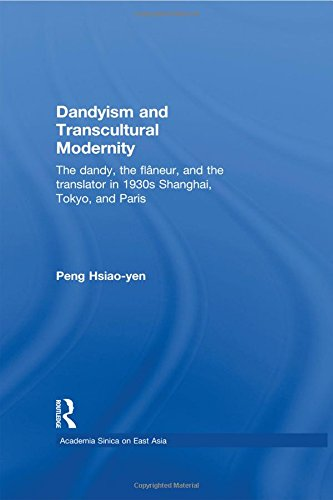 9780415584289: Dandyism and Transcultural Modernity: The Dandy, the Flaneur, and the Translator in 1930s Shanghai, Tokyo, and Paris (Academia Sinica on East Asia)