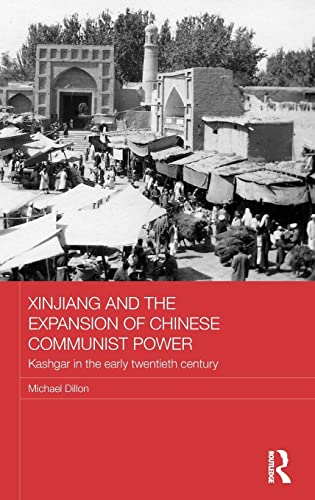 9780415584432: Xinjiang and the Expansion of Chinese Communist Power: Kashgar in the Early Twentieth Century (Routledge Studies in the Modern History of Asia)