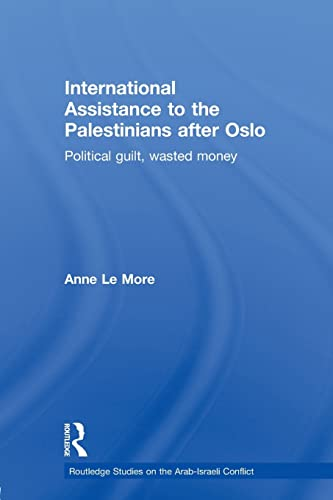 9780415588386: International Assistance to the Palestinians after Oslo: Political guilt, wasted money (Routledge Studies on the Arab-Israeli Conflict)