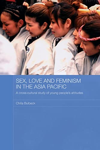 Sex, Love and Feminism in the Asia Pacific: A Cross-Cultural Study of Young People's Attitudes (Asian Studies Association of Australia) (041559037X) by Bulbeck, Chilla