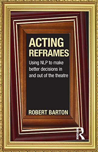 9780415592321: Acting Reframes: Using NLP to Make Better Decisions In and Out of the Theatre
