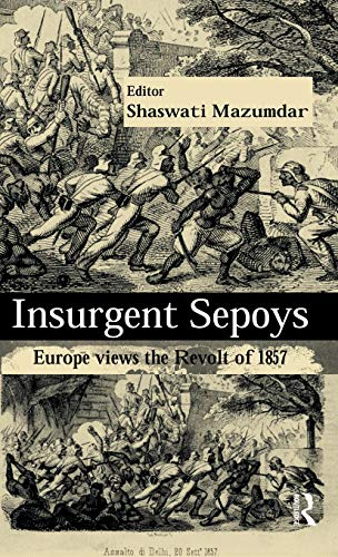 Insurgent Sepoys: Europe views the Revolt of: Shaswati Mazumdar (ed.)