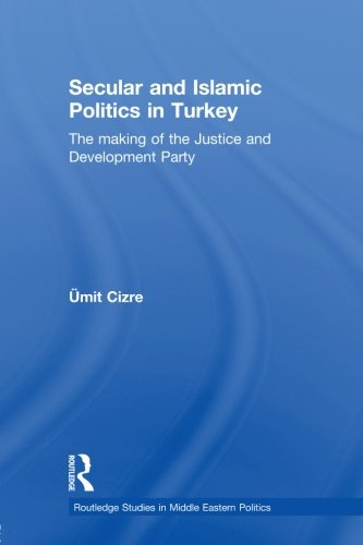 9780415599405: Secular and Islamic Politics in Turkey: The Making of the Justice and Development Party (Routledge Studies in Middle Eastern Politics)