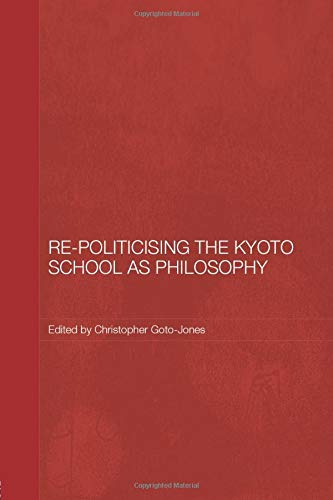 9780415604642: Re-Politicising the Kyoto School as Philosophy (Routledge/Leiden Series in Modern East Asian Politics, History and Media)