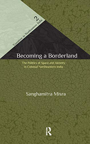 9780415612531: Becoming a Borderland: The Politics of Space and Identity in Colonial Northeastern India (Transition in Northeastern India)