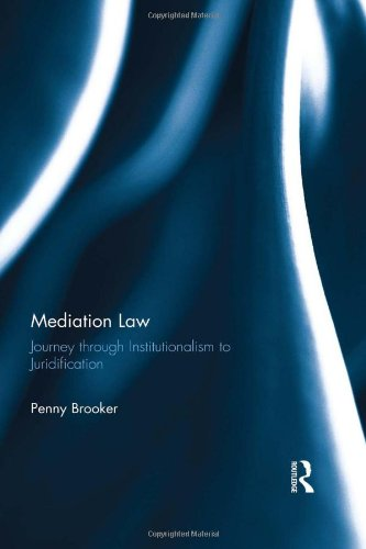 Mediation Law: Journey through Institutionalism to Juridification: Brooker, Penny