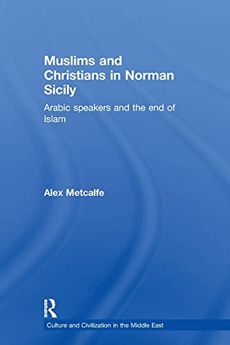 9780415616447: Muslims and Christians in Norman Sicily: Arabic-Speakers and the End of Islam (Culture and Civilization in the Middle East)