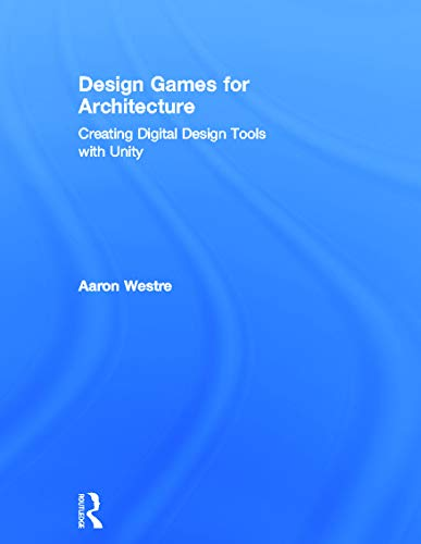Design Games for Architecture: Creating Digital Design Tools with Unity: Westre, Aaron