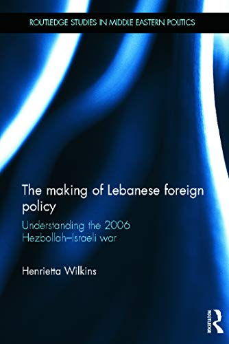 9780415624312: The Making of Lebanese Foreign Policy: Understanding the 2006 Hezbollah-Israeli War (Routledge Studies in Middle Eastern Politics)
