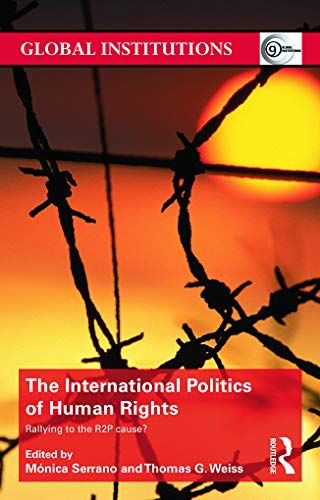 The International Politics of Human Rights: Rallying to the R2P Cause? (Global Institutions)