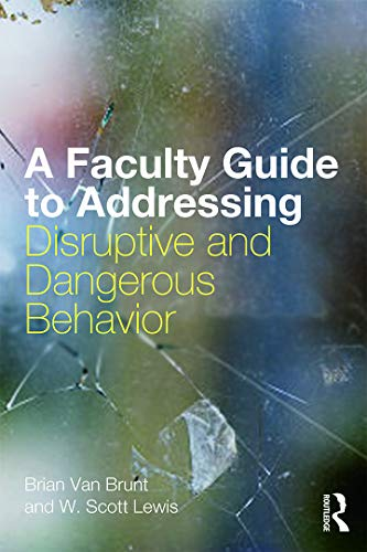 A Faculty Guide to Addressing Disruptive and Dangerous Behavior: Van Brunt, Brian; Lewis, W. Scott