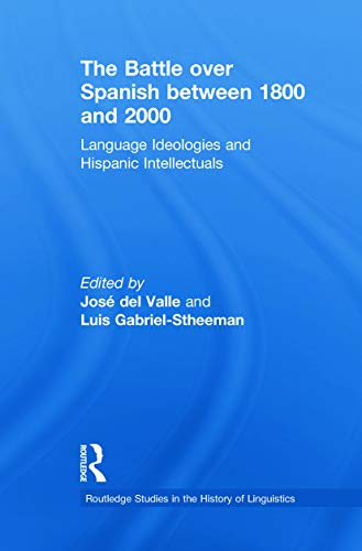 9780415629782: The Battle over Spanish between 1800 and 2000: Language & Ideologies and Hispanic Intellectuals (Routledge Studies in the History of Linguistics)
