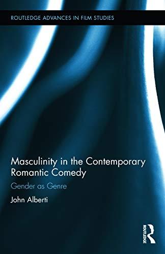 Masculinity in the Contemporary Romantic Comedy: Gender as Genre: Alberti, John