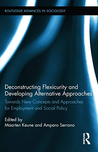 9780415634267: Deconstructing Flexicurity and Developing Alternative Approaches: Towards New Concepts and Approaches for Employment and Social Policy (Routledge Advances in Sociology)