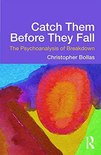 Catch Them Before They Fall: The Psychoanalysis of Breakdown: Bollas, Christopher