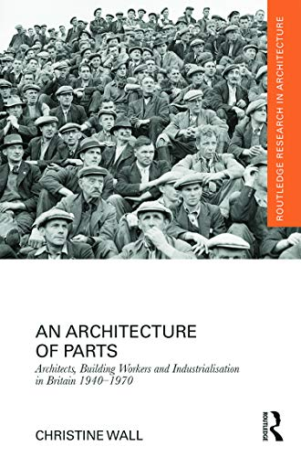 9780415637947: An Architecture of Parts: Architects, Building Workers and Industrialisation in Britain 1940 - 1970 (Routledge Research in Architecture)
