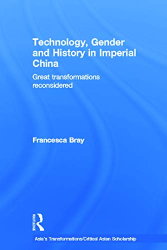 Technology, Gender and History in Imperial China: Great Transformations Reconsidered (Asia's Transformations/Critical Asian Scholarship) (9780415639569) by Francesca Bray