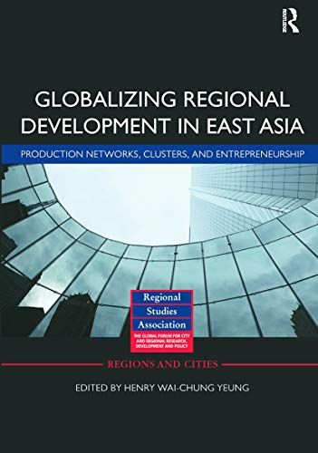 9780415639637: Globalizing Regional Development in East Asia: Production Networks, Clusters, and Entrepreneurship (Regions and Cities)