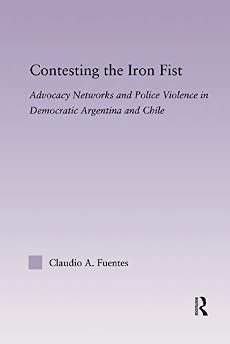 9780415646970: Contesting the Iron Fist: Advocacy Networks and Police Violence in Democratic Argentina and Chile (Latin American Studies)