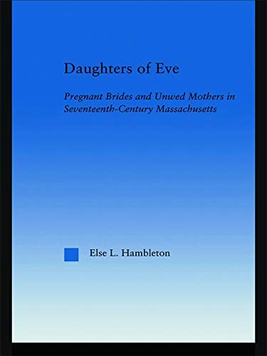 9780415649025: Daughters of Eve: Pregnant Brides and Unwed Mothers in Seventeenth Century Essex County, Massachusetts (Studies in American Popular History and Culture)