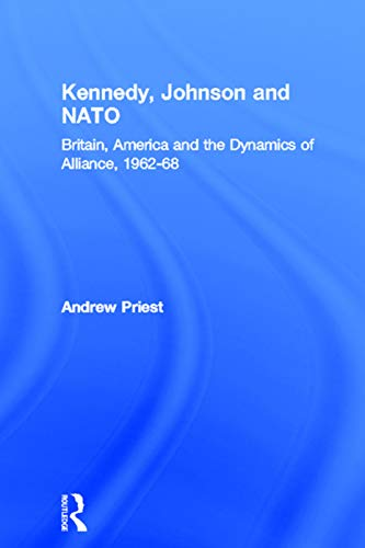 Kennedy, Johnson and NATO Britain, America and the Dynamics of Alliance, 1962-68 Contemporary ...