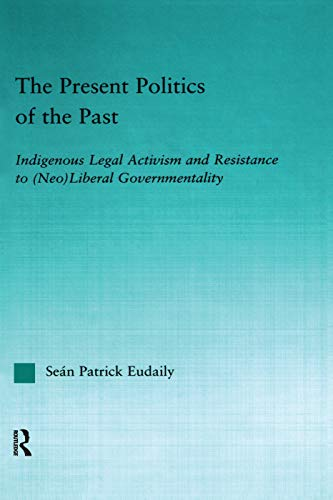 9780415651042: The Present Politics of the Past: Indigenous Legal Activism and Resistance to (Neo)Liberal Governmentality (Indigenous Peoples and Politics)