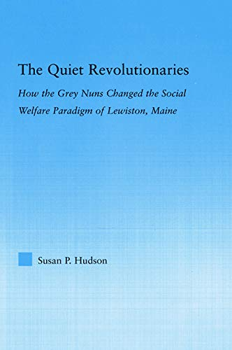 9780415651257: The Quiet Revolutionaries: How the Grey Nuns Changed the Social Welfare Paradigm of Lewiston, Maine (Studies in American Popular History and Culture)