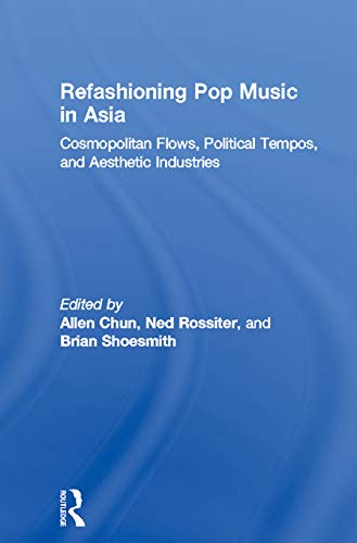 9780415651394: Refashioning Pop Music in Asia: Cosmopolitan Flows, Political Tempos, and Aesthetic Industries (ConsumAsian Series)