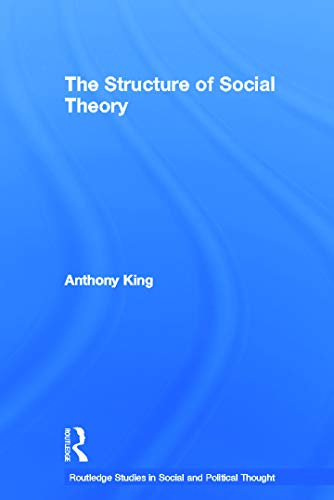 The Structure of Social Theory Routledge Studies in Social and Political Thought: Anthony King