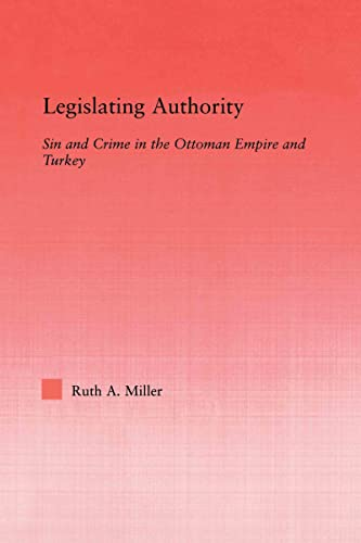 Legislating Authority: Sin and Crime in the Ottoman Empire and Turkey (Middle East Studies: History, Politics & Law) (0415655420) by Miller, Ruth