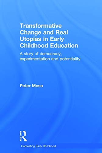 Transformative Change and Real Utopias in Early Childhood Education: A story of democracy, experimentation and potentiality (Contesting Early Childhood) (0415656001) by Peter Moss