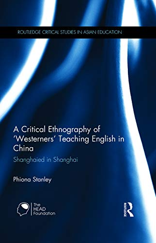 9780415656221: A Critical Ethnography of 'Westerners' Teaching English in China: Shanghaied in Shanghai (Routledge Critical Studies in Asian Education)