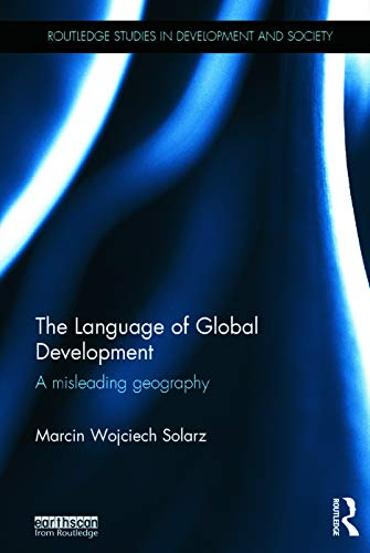 The Language of Global Development: A Misleading Geography (Routledge Studies in Development and ...