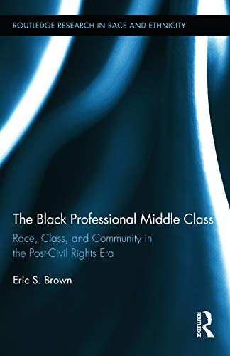 The Black Professional Middle Class: Race, Class, and Community in the Post-Civil Rights Era (...